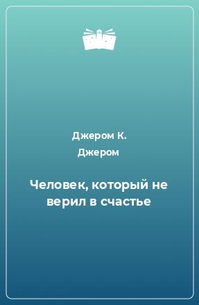 Джером К. Джером - Человек который не верил в счастье