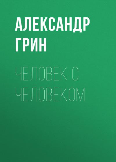 Грин Александр - Человек с человеком