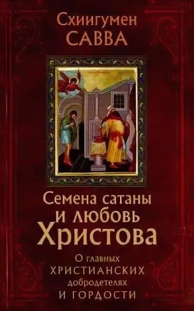 Остапенко Савва - Семена сатаны и любовь Христова. О главных христианских добродетелях и гордости