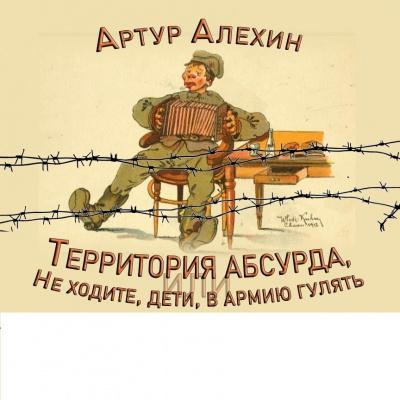 Алехин Артур - Территория абсурда или Не ходите, дети, в армию гулять