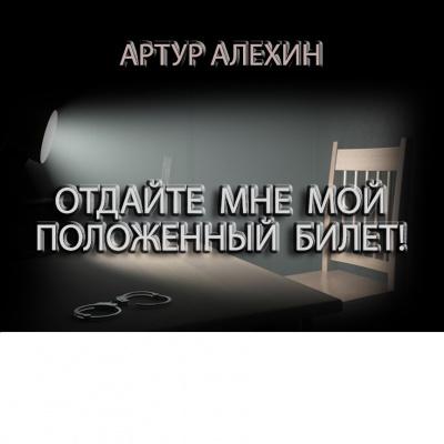 Алехин Артур - Отдайте мне мой положенный билет