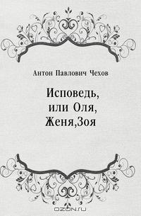 Чехов Антон - Исповедь, или Оля, Женя, Зоя