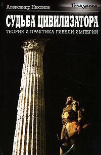 Никонов Александр - Судьба цивилизатора. Теория и практика гибели империй