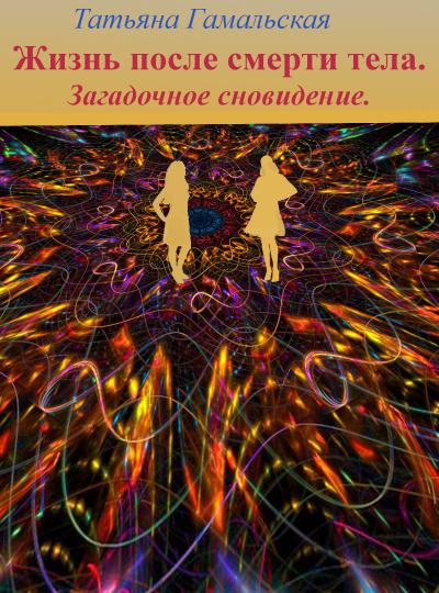 Гамальская Татьяна - Жизнь после смерти тела. Загадочное сновидение.