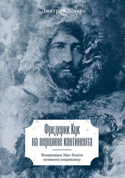 Шпаро Дмитрий - Фредерик Кук на вершине континента. Возвращаем Мак-Кинли великому американцу