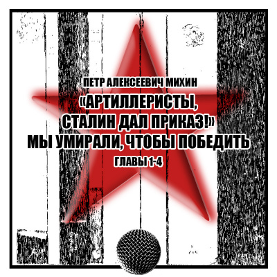 Михин Петр - «Артиллеристы, Сталин дал приказ» Мы умирали, чтобы победить