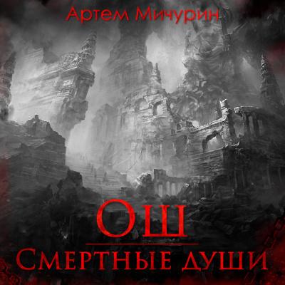 Мичурин Артем - Ош. Смертные души