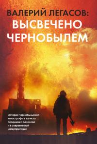 Валерий Легасов: Высвечено Чернобылем - Валерий Легасов