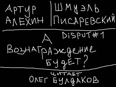 Алехин Артур, Писаревский Шмуэль - Disput 1. А вознаграждение будет