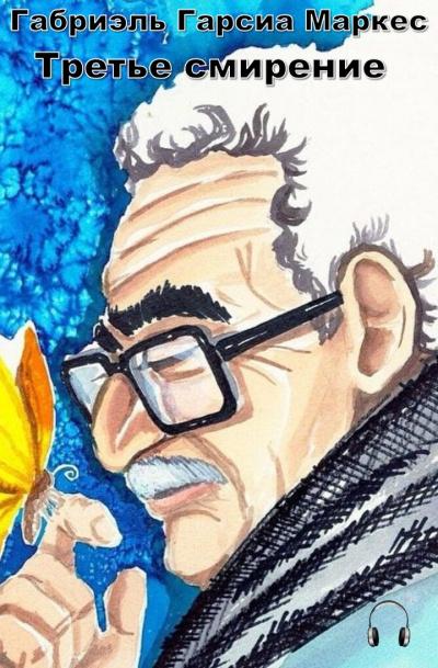 Гарсиа Маркес Габриэль - Третье смирение
