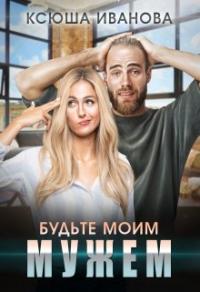 Будьте моим мужем - Ксюша Иванова