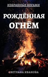 Рожденная Огнем - Светлана Леонидовна Иванова