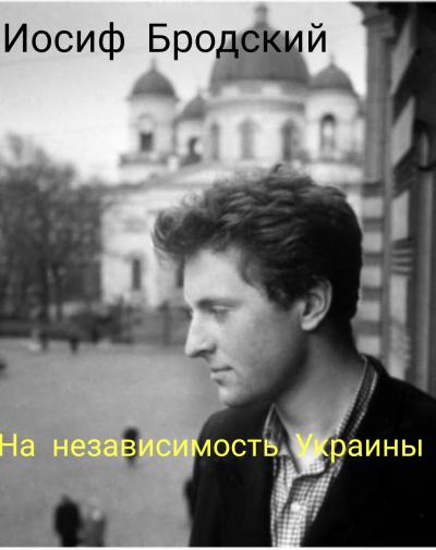 Бродский Иосиф - На независимость Украине.
