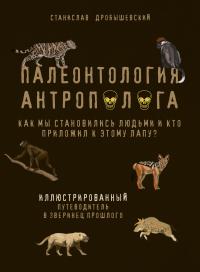 Палеонтология антрополога. Иллюстрированный путеводитель в зверинец прошлого - Станислав Дробышевский