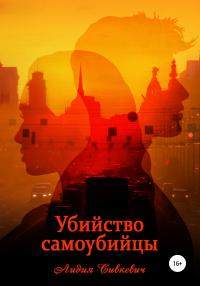 Убийство самоубийцы - Лидия Сивкевич