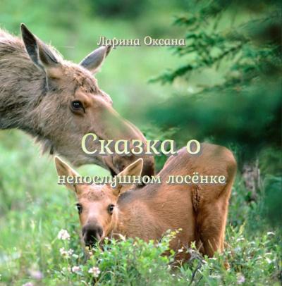 Ларина Оксана - Сказка о непослушном Лосёнке