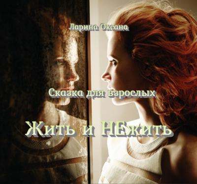 Ларина Оксана - Жить и НЕжить - Сказка для взрослых