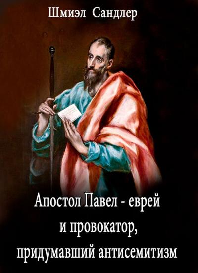 Сандлер Шмиэл - Апостол Павел - еврей и провокатор придумавший анитисемитизм