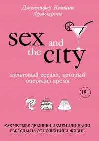 Секс в большом городе. Культовый сериал, который опередил время. Как четыре девушки изменили наши взгляды на отношения и жизнь - Дженнифер Кейшин Армстронг