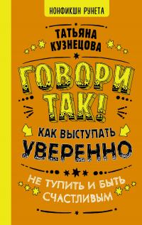 Говори так! Как выступать уверенно, не тупить и быть счастливым - Татьяна Кузнецова