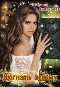 Догнать ведьму - Ирина Снегирева