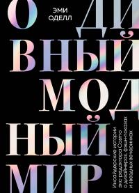 О дивный модный мир. Инсайдерские истории экс-редактора Cosmo о дизайнерах, фэшн-показах и звездных вечеринках - Эми Оделл