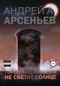 Город, над которым не светит солнце - Андрей Арсеньев