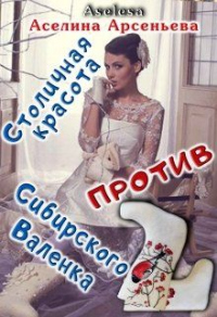 Столичная красота против сибирского Валенка - Аселина Арсеньева