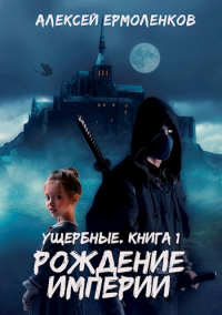 Ущербные. Книга 1. Рождение империи - Алексей Ермоленков