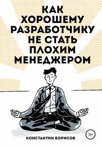 Как хорошему разработчику не стать плохим менеджером - Константин Борисов