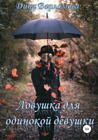 Ловушка для одинокой девушки - Дина Варламова