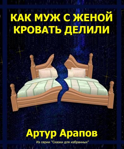 Арапов Артур - Как муж с женой кровать делили