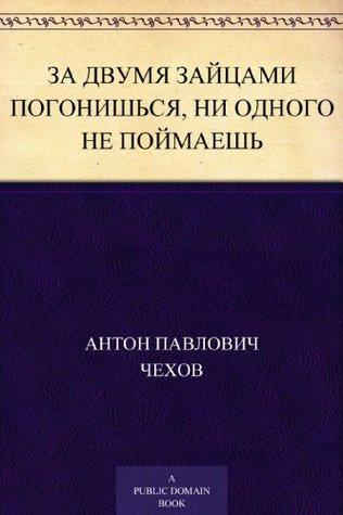Чехов Антон - За двумя зайцами погонишься, ни одного не поймаешь