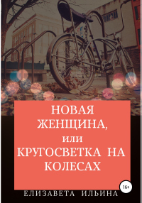 Новая женщина, или Кругосветка на колесах - Елизавета Ильина