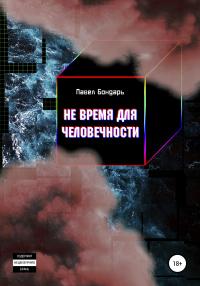 Не время для человечности - Павел Бондарь