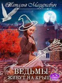 Ведьмы живут на крыше - Наталья Мазуркевич