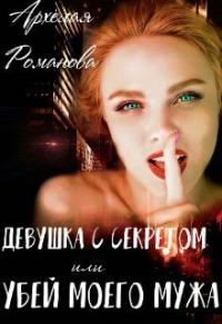 Девушка с секретом, или Убей моего мужа - Архелая Романова