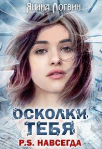 Осколки тебя P.S.Навсегда - Янина Логвин