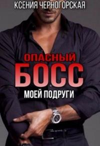 Опасный босс моей подруги - Ксения Черногорская