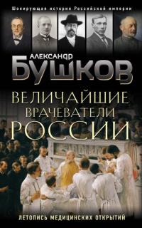 Величайшие врачеватели России. Летопись исторических медицинских открытий - Александр Бушков