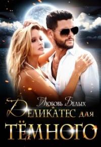 Деликатес для тёмного - Любовь Белых