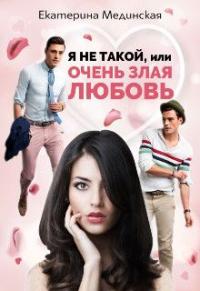 Я не Такой, или Очень злая любовь - Екатерина Мединская