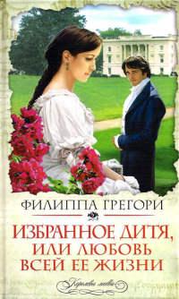 Избранное дитя, или Любовь всей ее жизни - Филиппа Грегори