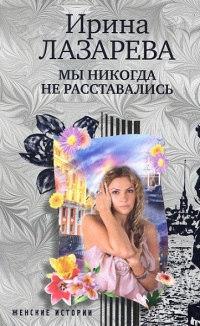 Мы никогда не расставались - Ирина Лазарева