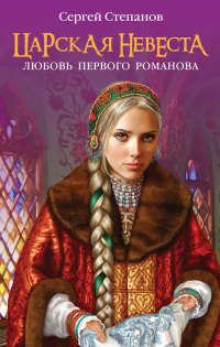 Царская невеста. Любовь первого Романова - Сергей Степанов