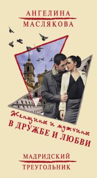 Женщины и мужчины в дружбе и любви. Мадридский треугольник - Ангелина Маслякова