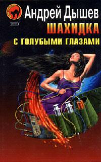 Шахидка с голубыми глазами - Андрей Дышев