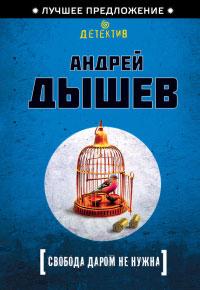 Свобода даром не нужна - Андрей Дышев