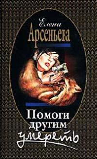 Помоги другим умереть - Елена Арсеньева