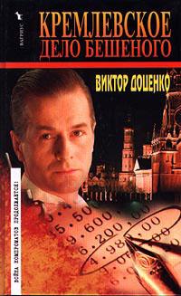 Кремлевское дело Бешеного - Виктор Доценко